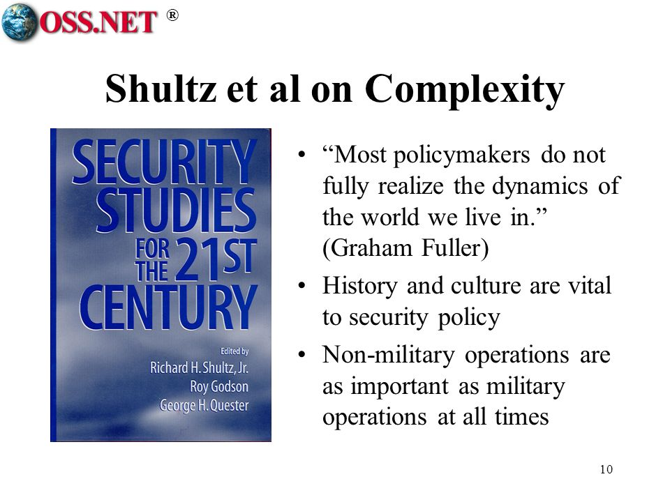 ® 10 Shultz et al on Complexity Most policymakers do not fully realize the dynamics of the world we live in. (Graham Fuller) History and culture are v