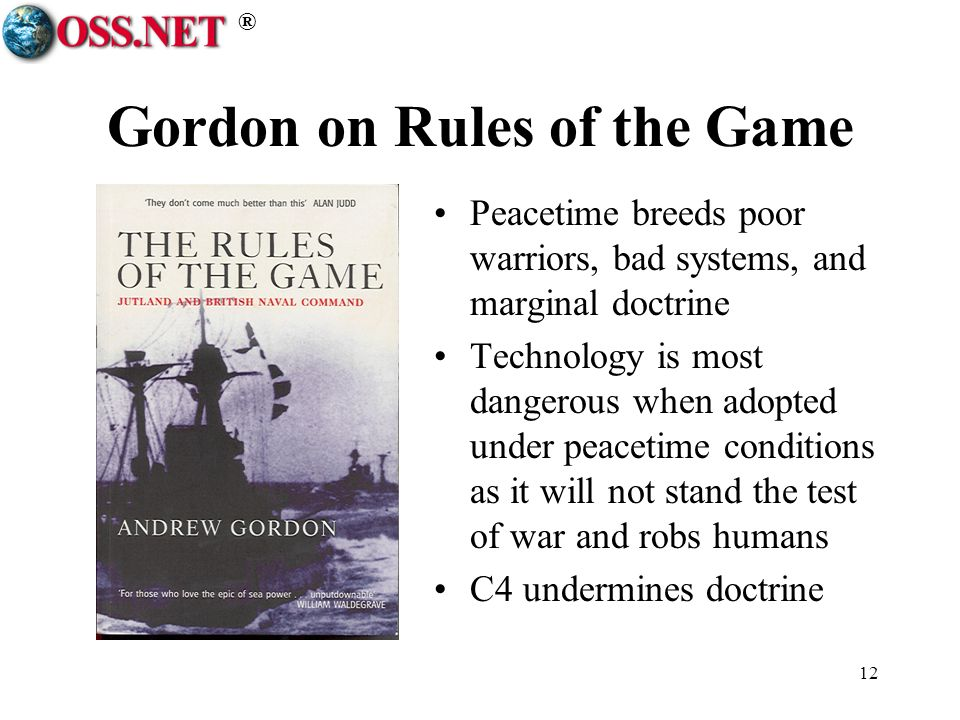 ® 12 Gordon on Rules of the Game Peacetime breeds poor warriors, bad systems, and marginal doctrine Technology is most dangerous when adopted under pe