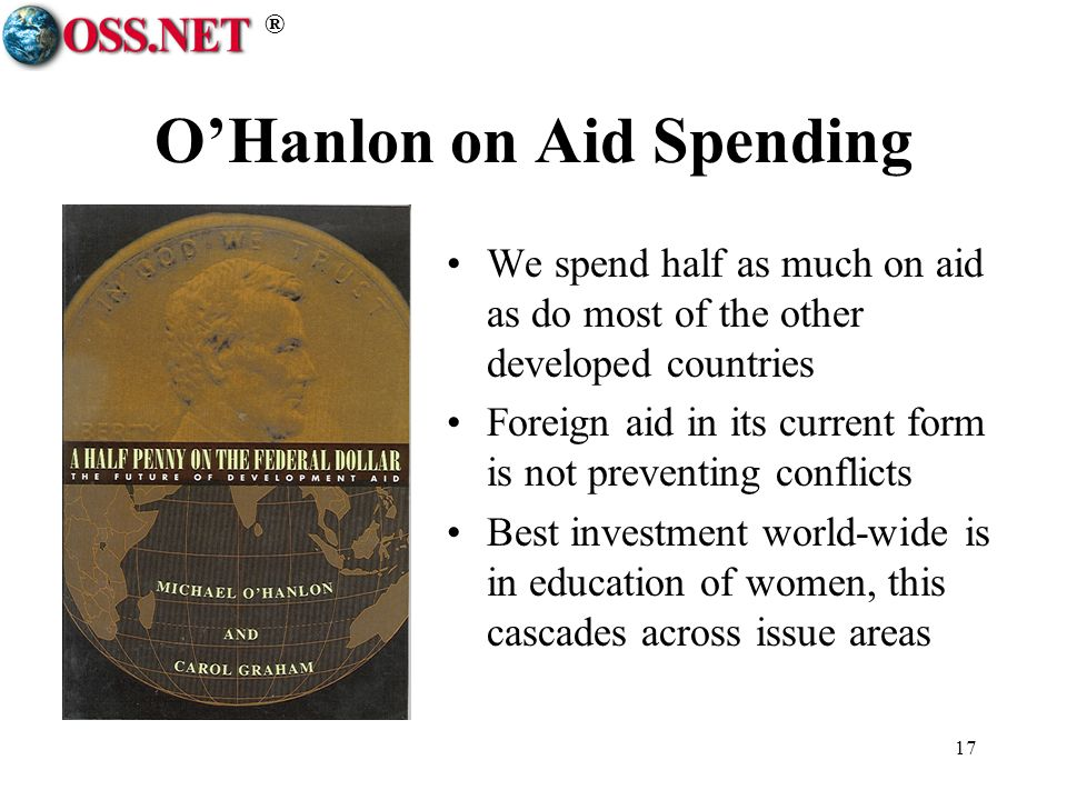® 17 OHanlon on Aid Spending We spend half as much on aid as do most of the other developed countries Foreign aid in its current form is not preventing conflicts Best investment world-wide is in education of women, this cascades across issue areas