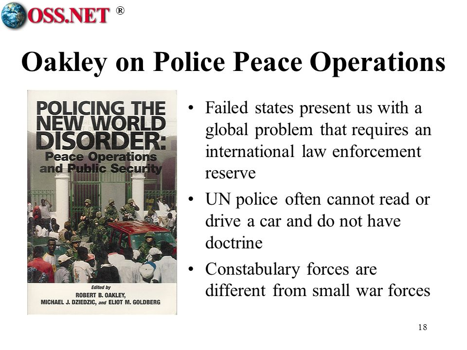 ® 18 Oakley on Police Peace Operations Failed states present us with a global problem that requires an international law enforcement reserve UN police often cannot read or drive a car and do not have doctrine Constabulary forces are different from small war forces