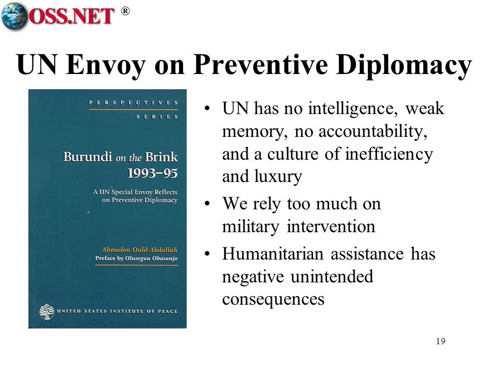 ® 19 UN Envoy on Preventive Diplomacy UN has no intelligence, weak memory, no accountability, and a culture of inefficiency and luxury We rely too much on military intervention Humanitarian assistance has negative unintended consequences