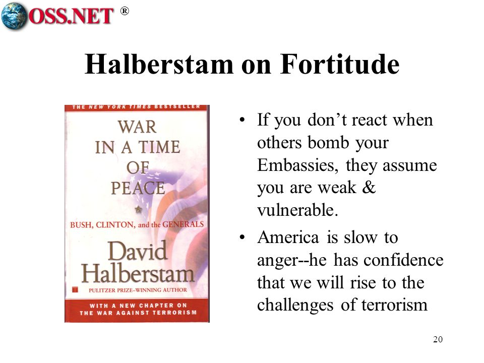 ® 20 Halberstam on Fortitude If you dont react when others bomb your Embassies, they assume you are weak & vulnerable. America is slow to anger--he ha