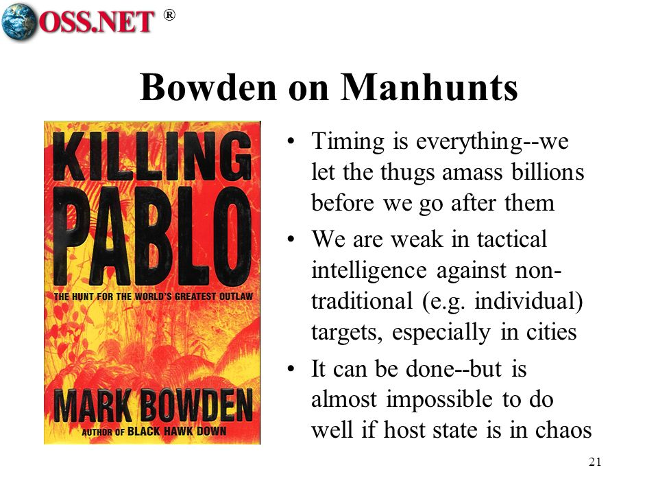® 21 Bowden on Manhunts Timing is everything--we let the thugs amass billions before we go after them We are weak in tactical intelligence against non- traditional (e.g.
