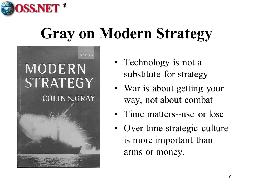 ® 6 Gray on Modern Strategy Technology is not a substitute for strategy War is about getting your way, not about combat Time matters--use or lose Over
