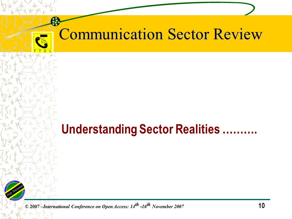 10 © 2007 – International Conference on Open Access: 14 th -16 th November 2007 Communication Sector Review Understanding Sector Realities ……….