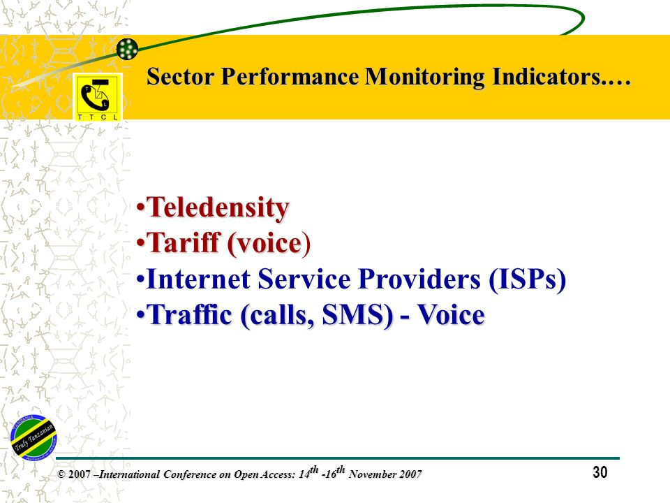 30 © 2007 – International Conference on Open Access: 14 th -16 th November 2007 Sector Performance Monitoring Indicators.… TeledensityTeledensity Tariff (voiceTariff (voice) Internet Service Providers (ISPs) Traffic (calls, SMS) - VoiceTraffic (calls, SMS) - Voice