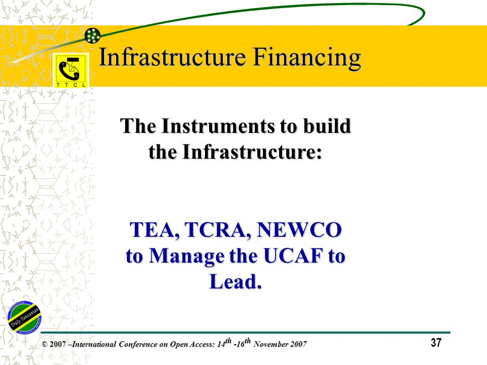 37 © 2007 – International Conference on Open Access: 14 th -16 th November 2007 Infrastructure Financing The Instruments to build the Infrastructure: TEA, TCRA, NEWCO to Manage the UCAF to Lead.