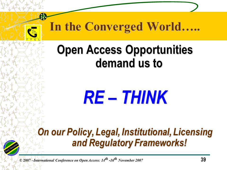 39 © 2007 – International Conference on Open Access: 14 th -16 th November 2007 Open Access Opportunities demand us to RE – THINK On our Policy, Legal, Institutional, Licensing and Regulatory Frameworks.