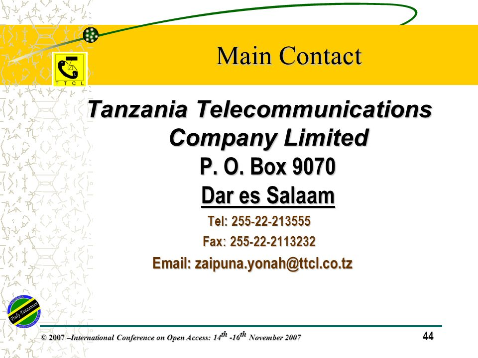 44 © 2007 – International Conference on Open Access: 14 th -16 th November 2007 Main Contact Tanzania Telecommunications Company Limited P.