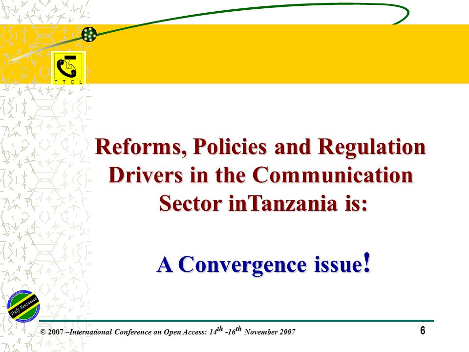 6 © 2007 – International Conference on Open Access: 14 th -16 th November 2007 Reforms, Policies and Regulation Drivers in the Communication Sector inTanzania is: A Convergence issue !