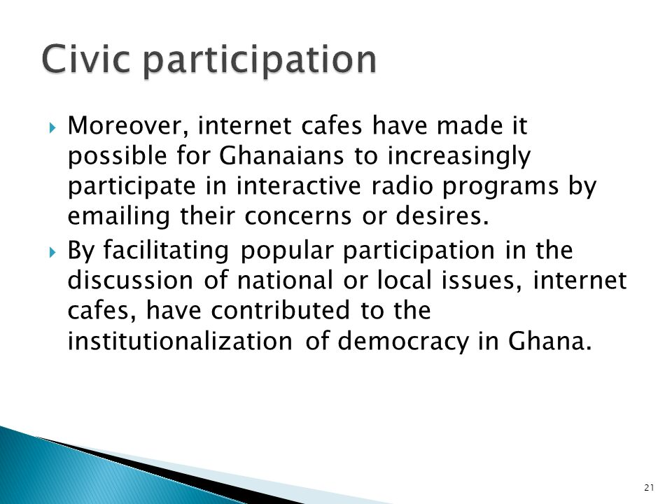 Moreover, internet cafes have made it possible for Ghanaians to increasingly participate in interactive radio programs by emailing their concerns or desires.