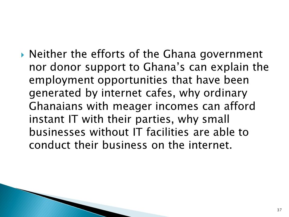 Neither the efforts of the Ghana government nor donor support to Ghanas can explain the employment opportunities that have been generated by internet cafes, why ordinary Ghanaians with meager incomes can afford instant IT with their parties, why small businesses without IT facilities are able to conduct their business on the internet.