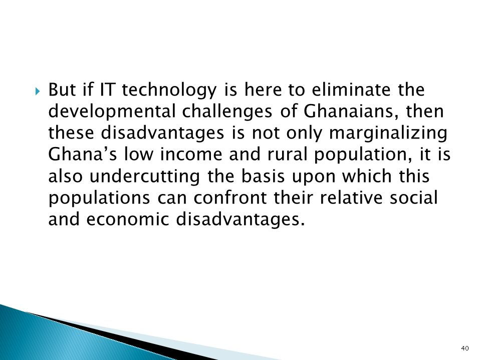 But if IT technology is here to eliminate the developmental challenges of Ghanaians, then these disadvantages is not only marginalizing Ghanas low income and rural population, it is also undercutting the basis upon which this populations can confront their relative social and economic disadvantages.