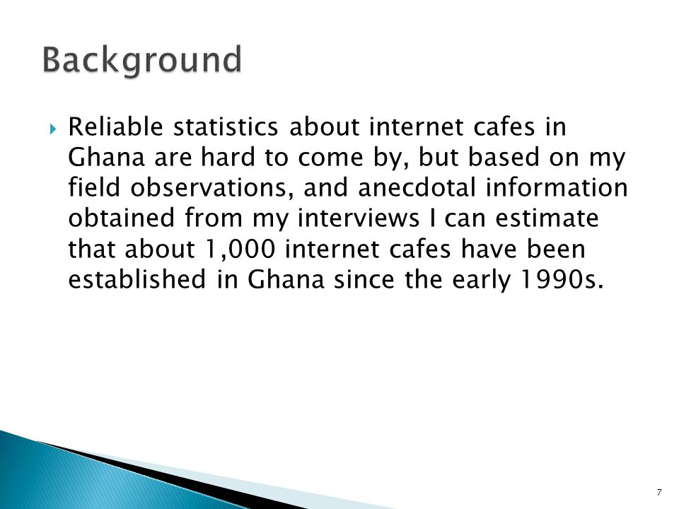 Reliable statistics about internet cafes in Ghana are hard to come by, but based on my field observations, and anecdotal information obtained from my interviews I can estimate that about 1,000 internet cafes have been established in Ghana since the early 1990s.