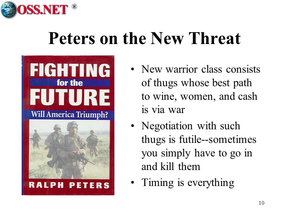 ® 10 Peters on the New Threat New warrior class consists of thugs whose best path to wine, women, and cash is via war Negotiation with such thugs is futile--sometimes you simply have to go in and kill them Timing is everything