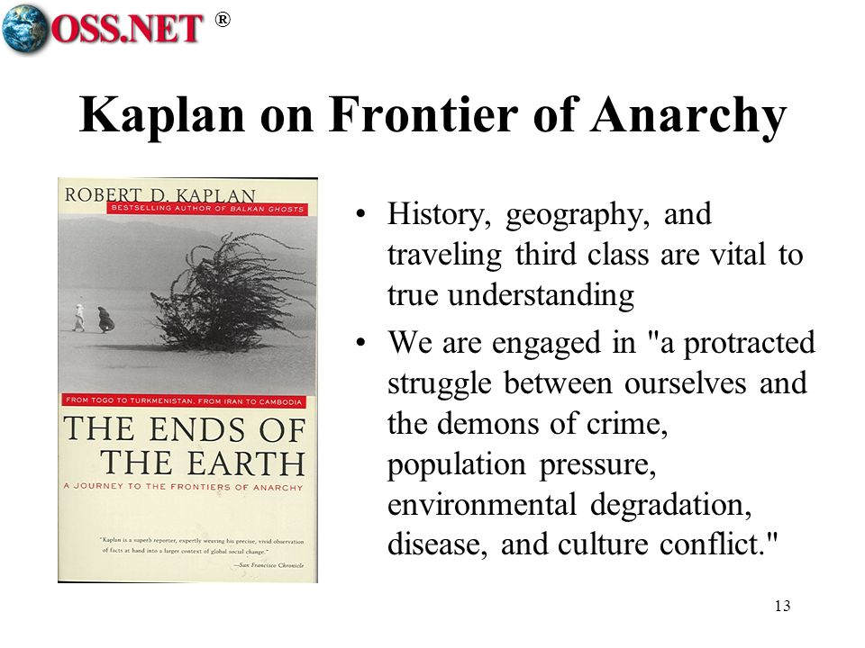 ® 13 Kaplan on Frontier of Anarchy History, geography, and traveling third class are vital to true understanding We are engaged in a protracted struggle between ourselves and the demons of crime, population pressure, environmental degradation, disease, and culture conflict.