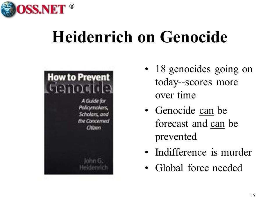 ® 15 Heidenrich on Genocide 18 genocides going on today--scores more over time Genocide can be forecast and can be prevented Indifference is murder Global force needed