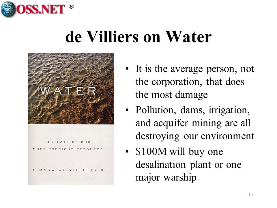 ® 17 de Villiers on Water It is the average person, not the corporation, that does the most damage Pollution, dams, irrigation, and acquifer mining are all destroying our environment $100M will buy one desalination plant or one major warship