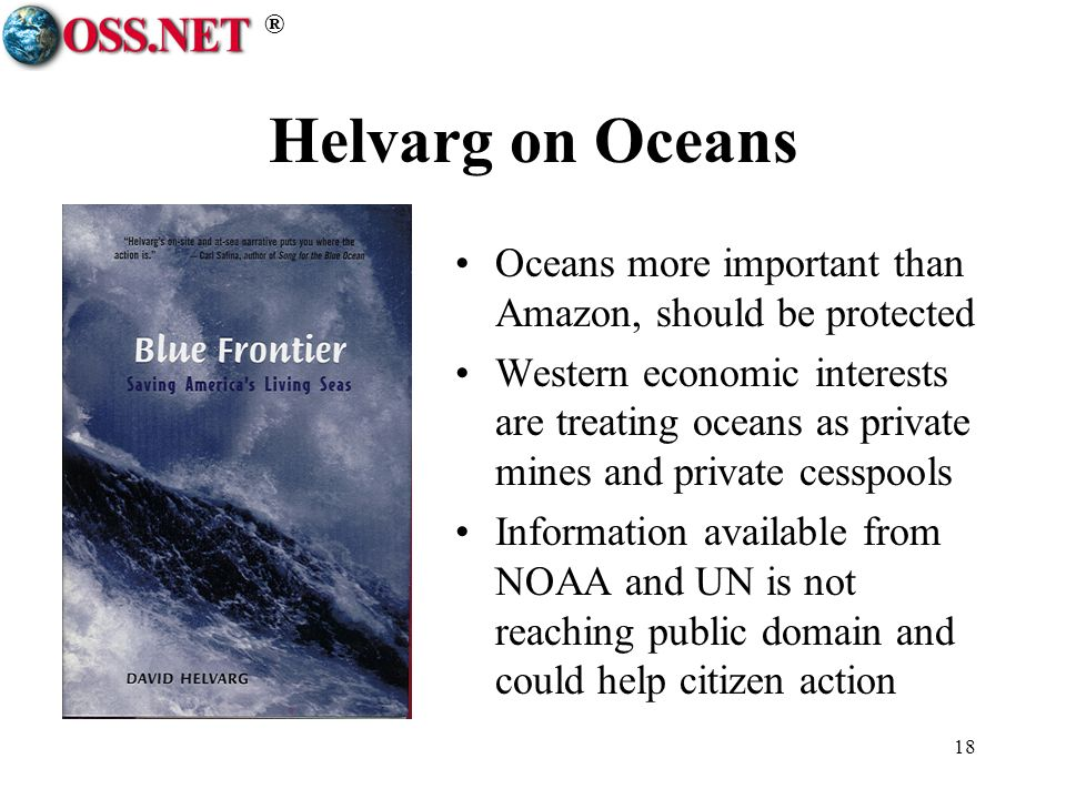 ® 18 Helvarg on Oceans Oceans more important than Amazon, should be protected Western economic interests are treating oceans as private mines and private cesspools Information available from NOAA and UN is not reaching public domain and could help citizen action