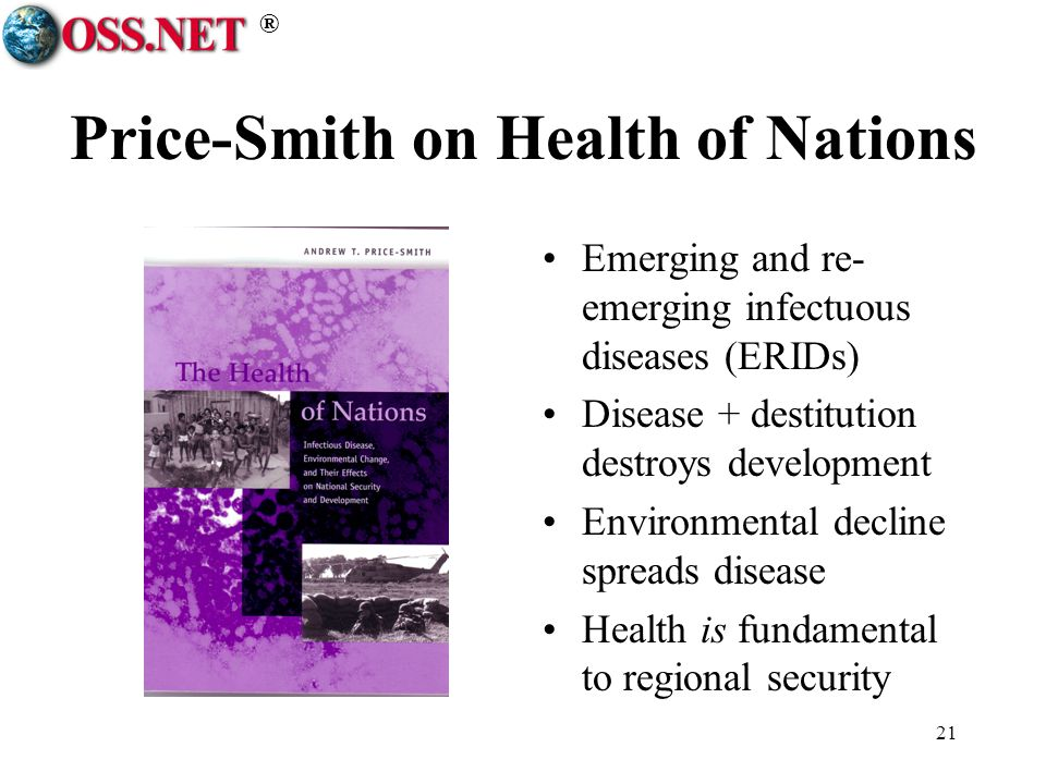 ® 21 Price-Smith on Health of Nations Emerging and re- emerging infectuous diseases (ERIDs) Disease + destitution destroys development Environmental decline spreads disease Health is fundamental to regional security