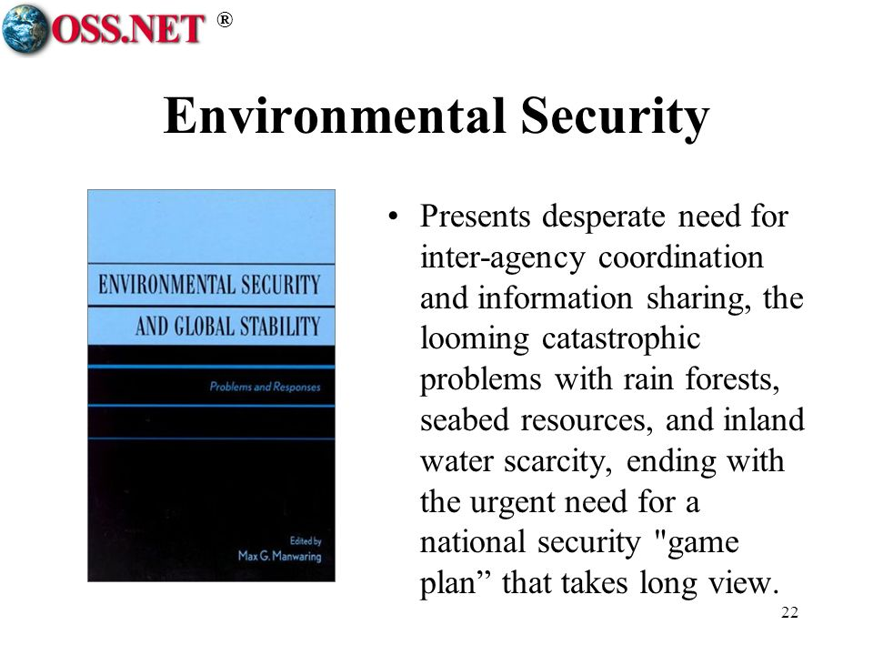 ® 22 Environmental Security Presents desperate need for inter-agency coordination and information sharing, the looming catastrophic problems with rain forests, seabed resources, and inland water scarcity, ending with the urgent need for a national security game plan that takes long view.
