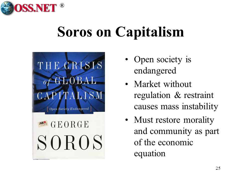 ® 25 Soros on Capitalism Open society is endangered Market without regulation & restraint causes mass instability Must restore morality and community as part of the economic equation