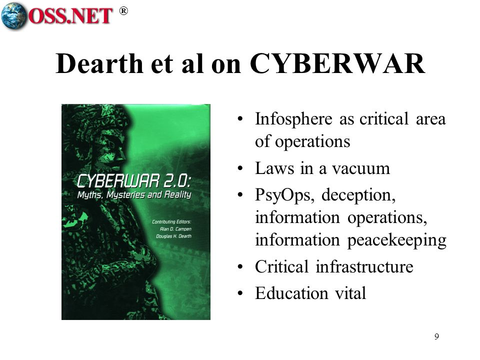 ® 9 Dearth et al on CYBERWAR Infosphere as critical area of operations Laws in a vacuum PsyOps, deception, information operations, information peacekeeping Critical infrastructure Education vital
