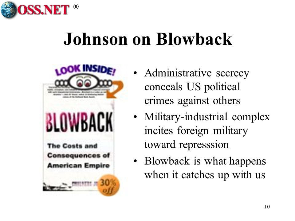 ® 10 Johnson on Blowback Administrative secrecy conceals US political crimes against others Military-industrial complex incites foreign military toward represssion Blowback is what happens when it catches up with us