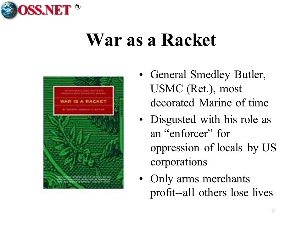 ® 11 War as a Racket General Smedley Butler, USMC (Ret.), most decorated Marine of time Disgusted with his role as an enforcer for oppression of locals by US corporations Only arms merchants profit--all others lose lives