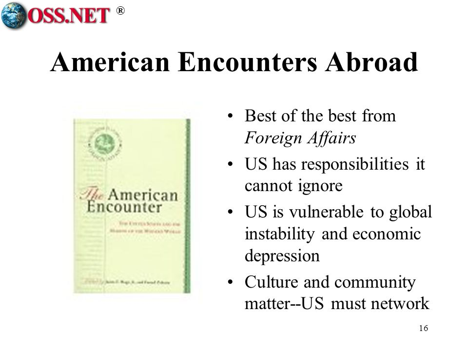 ® 16 American Encounters Abroad Best of the best from Foreign Affairs US has responsibilities it cannot ignore US is vulnerable to global instability and economic depression Culture and community matter--US must network