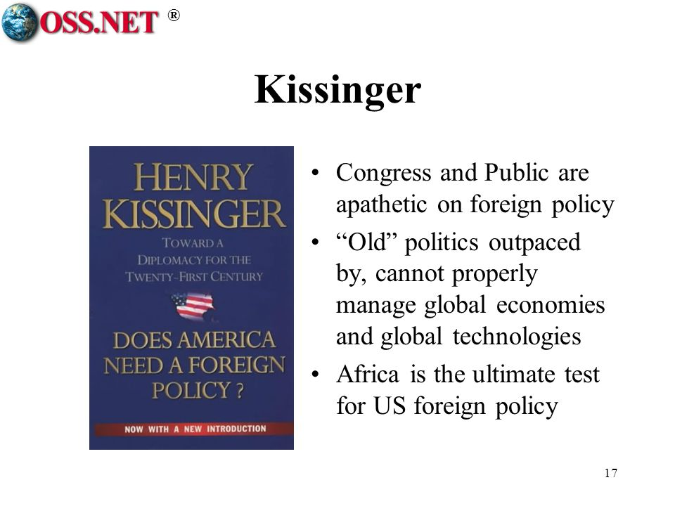 ® 17 Kissinger Congress and Public are apathetic on foreign policy Old politics outpaced by, cannot properly manage global economies and global technologies Africa is the ultimate test for US foreign policy