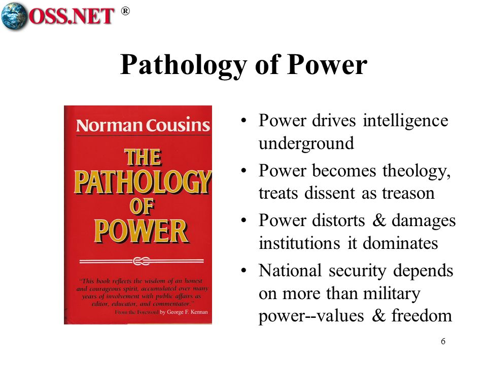 ® 6 Pathology of Power Power drives intelligence underground Power becomes theology, treats dissent as treason Power distorts & damages institutions it dominates National security depends on more than military power--values & freedom