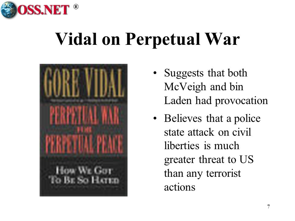 ® 7 Vidal on Perpetual War Suggests that both McVeigh and bin Laden had provocation Believes that a police state attack on civil liberties is much greater threat to US than any terrorist actions