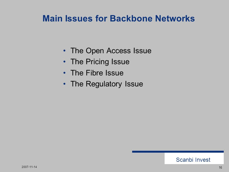 Scanbi Invest 2007-11-14 16 Main Issues for Backbone Networks The Open Access Issue The Pricing Issue The Fibre Issue The Regulatory Issue
