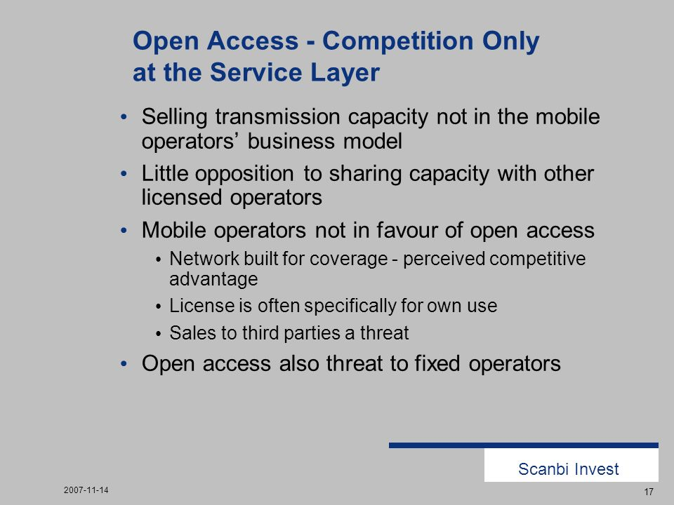 Scanbi Invest 2007-11-14 17 Open Access - Competition Only at the Service Layer Selling transmission capacity not in the mobile operators business model Little opposition to sharing capacity with other licensed operators Mobile operators not in favour of open access Network built for coverage - perceived competitive advantage License is often specifically for own use Sales to third parties a threat Open access also threat to fixed operators