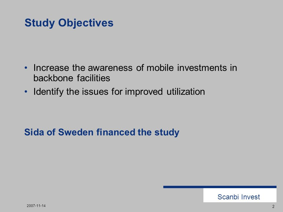 Scanbi Invest 2007-11-14 2 Study Objectives Increase the awareness of mobile investments in backbone facilities Identify the issues for improved utilization Sida of Sweden financed the study