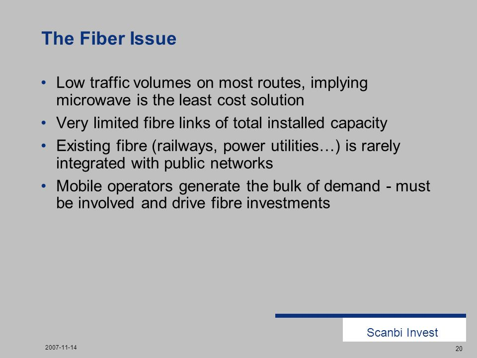 Scanbi Invest 2007-11-14 20 The Fiber Issue Low traffic volumes on most routes, implying microwave is the least cost solution Very limited fibre links of total installed capacity Existing fibre (railways, power utilities…) is rarely integrated with public networks Mobile operators generate the bulk of demand - must be involved and drive fibre investments
