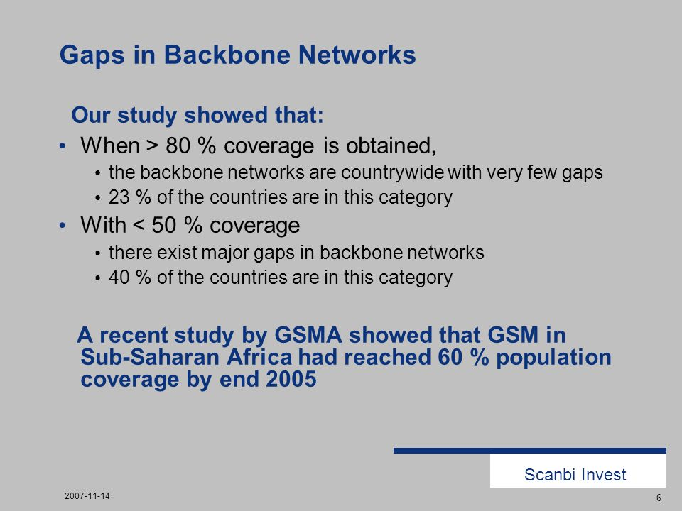 Scanbi Invest 2007-11-14 6 Gaps in Backbone Networks Our study showed that: When > 80 % coverage is obtained, the backbone networks are countrywide with very few gaps 23 % of the countries are in this category With < 50 % coverage there exist major gaps in backbone networks 40 % of the countries are in this category A recent study by GSMA showed that GSM in Sub-Saharan Africa had reached 60 % population coverage by end 2005