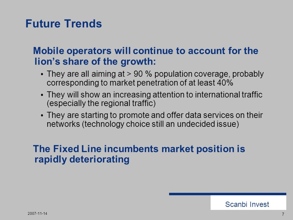 Scanbi Invest 2007-11-14 7 Future Trends Mobile operators will continue to account for the lions share of the growth: They are all aiming at > 90 % population coverage, probably corresponding to market penetration of at least 40% They will show an increasing attention to international traffic (especially the regional traffic) They are starting to promote and offer data services on their networks (technology choice still an undecided issue) The Fixed Line incumbents market position is rapidly deteriorating