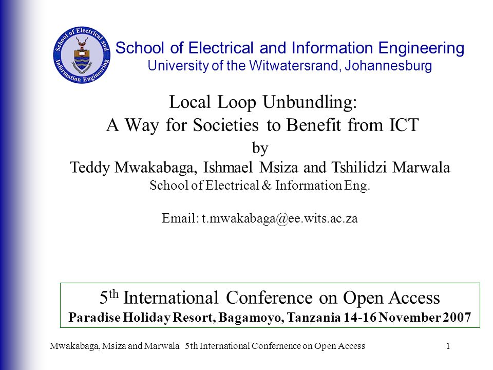 Mwakabaga, Msiza and Marwala5th International Confernence on Open Access1 Local Loop Unbundling: A Way for Societies to Benefit from ICT by Teddy Mwakabaga, Ishmael Msiza and Tshilidzi Marwala School of Electrical & Information Eng.