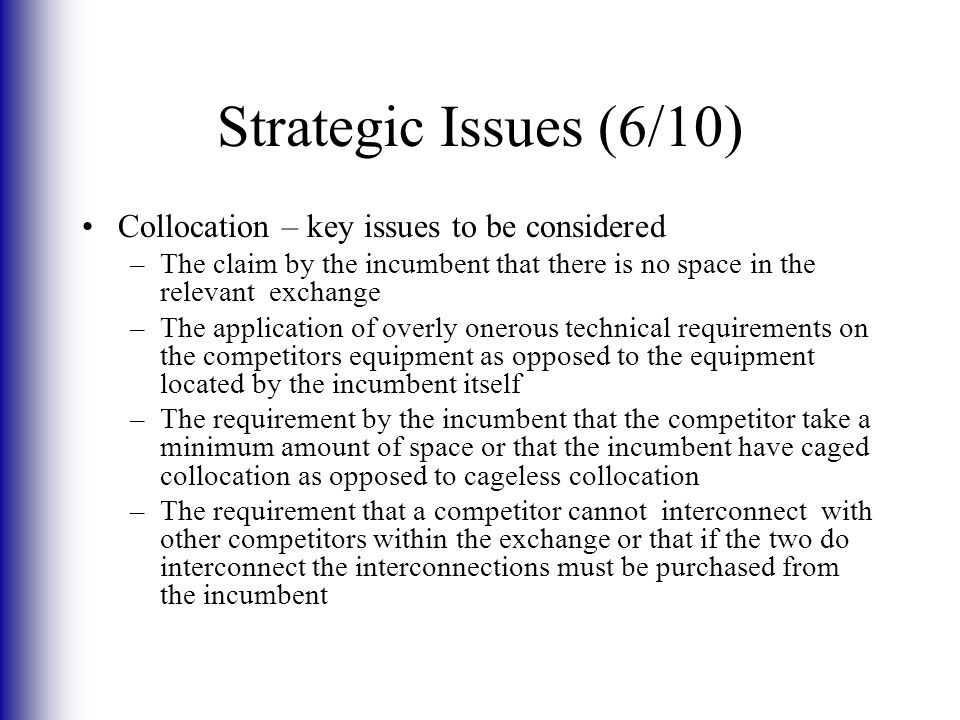Strategic Issues (6/10) Collocation – key issues to be considered –The claim by the incumbent that there is no space in the relevant exchange –The application of overly onerous technical requirements on the competitors equipment as opposed to the equipment located by the incumbent itself –The requirement by the incumbent that the competitor take a minimum amount of space or that the incumbent have caged collocation as opposed to cageless collocation –The requirement that a competitor cannot interconnect with other competitors within the exchange or that if the two do interconnect the interconnections must be purchased from the incumbent