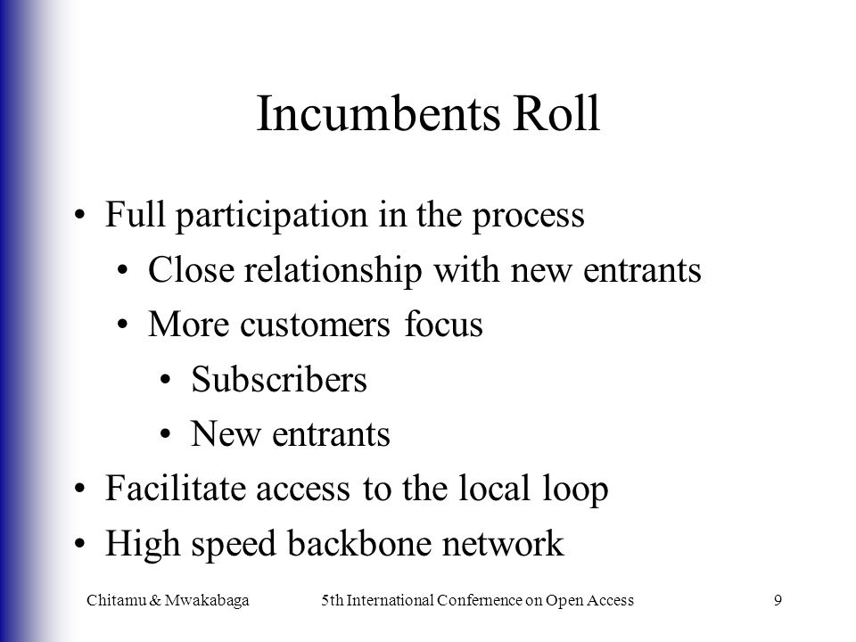 Incumbents Roll Chitamu & Mwakabaga5th International Confernence on Open Access9 Full participation in the process Close relationship with new entrants More customers focus Subscribers New entrants Facilitate access to the local loop High speed backbone network