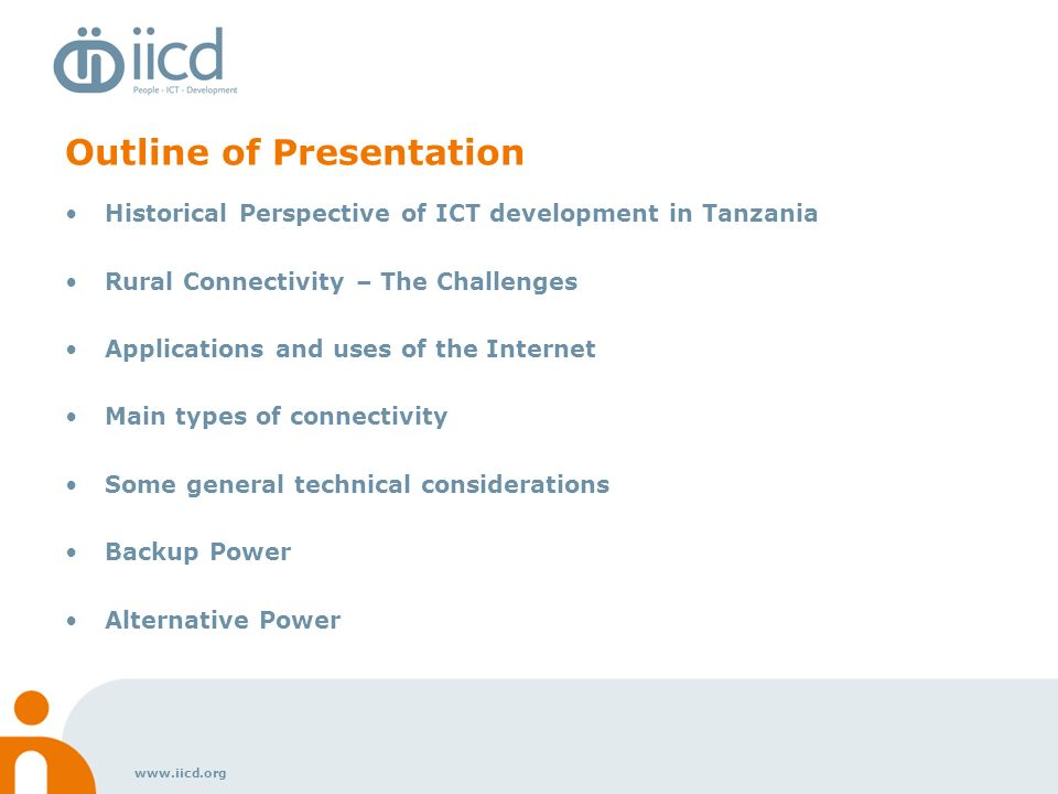 www.iicd.org Historical Perspective 1989 Store and forward e-mail service via FidoNet 1995 First Tanzanian Internet (not global) 1996 First ISP offers GLOBAL internet Regulations eased, 2 more data providers licensed Now there are multiple providers