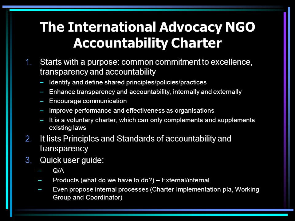 The International Advocacy NGO Accountability Charter 1.Starts with a purpose: common commitment to excellence, transparency and accountability –Ident