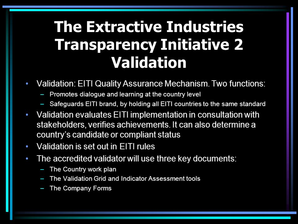 The Extractive Industries Transparency Initiative 2 Validation Validation: EITI Quality Assurance Mechanism. Two functions: –Promotes dialogue and lea