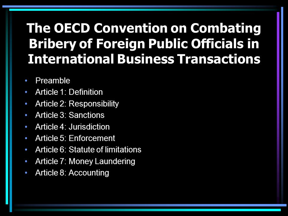 The OECD Convention on Combating Bribery of Foreign Public Officials in International Business Transactions Preamble Article 1: Definition Article 2: