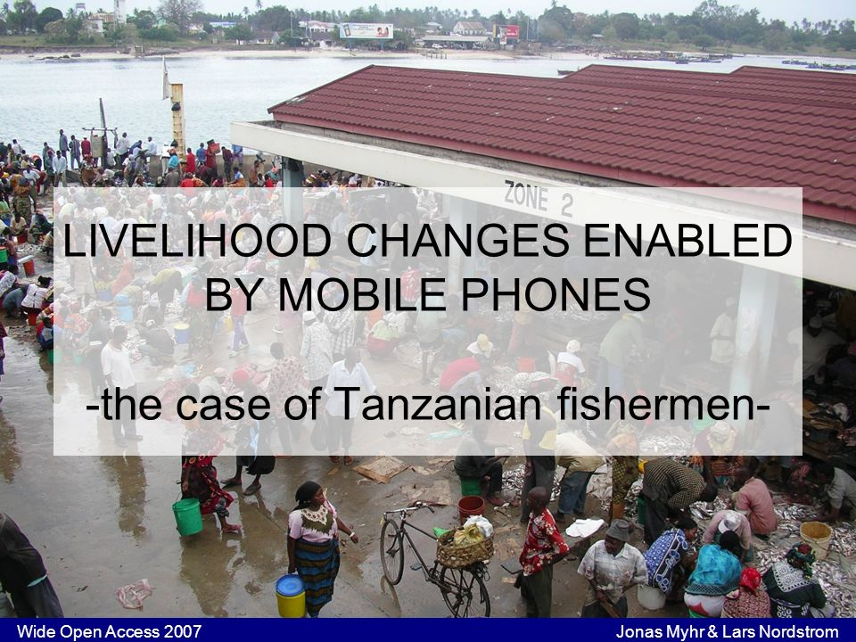 Wide Open Access 2007 Jonas Myhr & Lars Nordstrom LIVELIHOOD CHANGES ENABLED BY MOBILE PHONES -the case of Tanzanian fishermen-