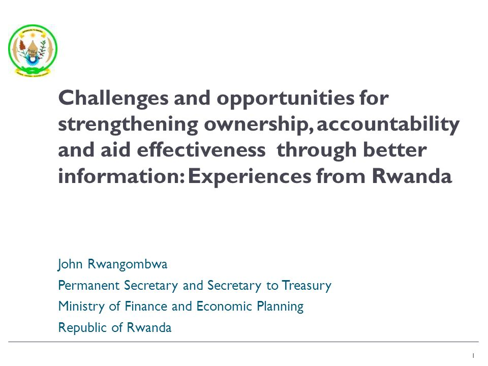 1 John Rwangombwa Permanent Secretary and Secretary to Treasury Ministry of Finance and Economic Planning Republic of Rwanda 1 Challenges and opportunities for strengthening ownership, accountability and aid effectiveness through better information: Experiences from Rwanda
