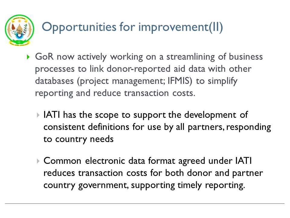 Opportunities for improvement(II) GoR now actively working on a streamlining of business processes to link donor-reported aid data with other databases (project management; IFMIS) to simplify reporting and reduce transaction costs.