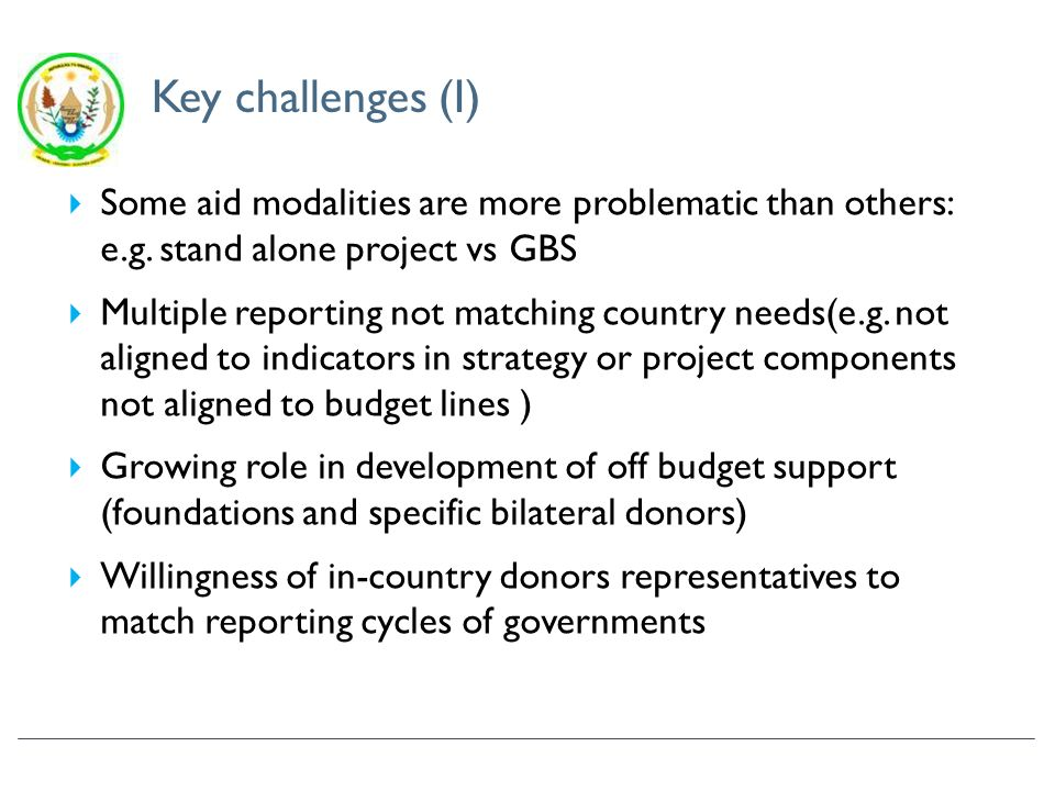 Key challenges (II) Predictability of donors commitments: Few multi-year donors have MTEFs Timing of disbursements always un-predictable Macroeconomic projections negatively affected by lack of aid information –leading to frequent & unnecessary revisions Some aid by nature remains off-budget (aid delivered through NGOs and some bilateral donors)